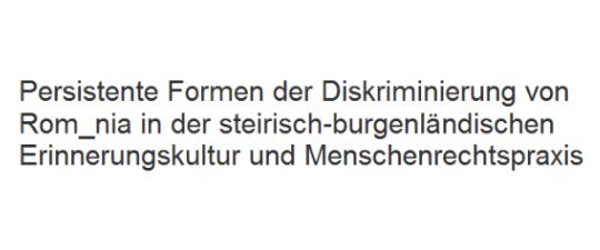 Persistente Formen der Diskriminierung von Rom_nia in der steirisch-burgenländischen Erinnerungskultur und Menschenrechtspraxis